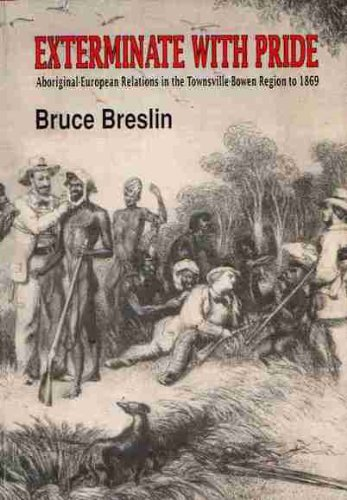 Exterminate with pride: Aboriginal-European relations in the Townsville-Bowen region to 1869 by Bruce Breslin, ISBN: 9780864434555