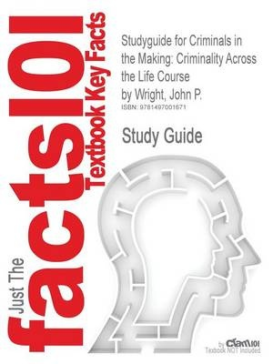 Studyguide for Criminals in the Making: Criminality Across the Life Course by Wright, John P., ISBN 9781452217994