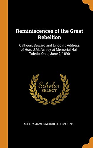 Reminiscences of the Great Rebellion: Calhoun, Seward and Lincoln: Address of Hon. J.M. Ashley at Memorial Hall, Toledo, Ohio, June 2, 1890