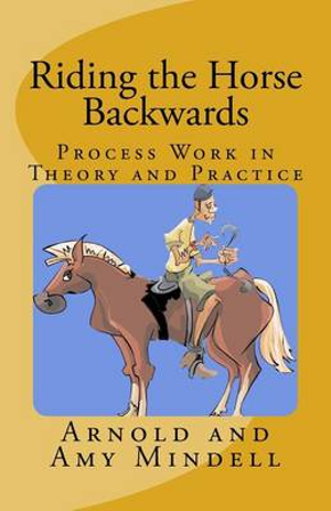 Riding the Horse BackwardsProcess Work in Theory and Practice