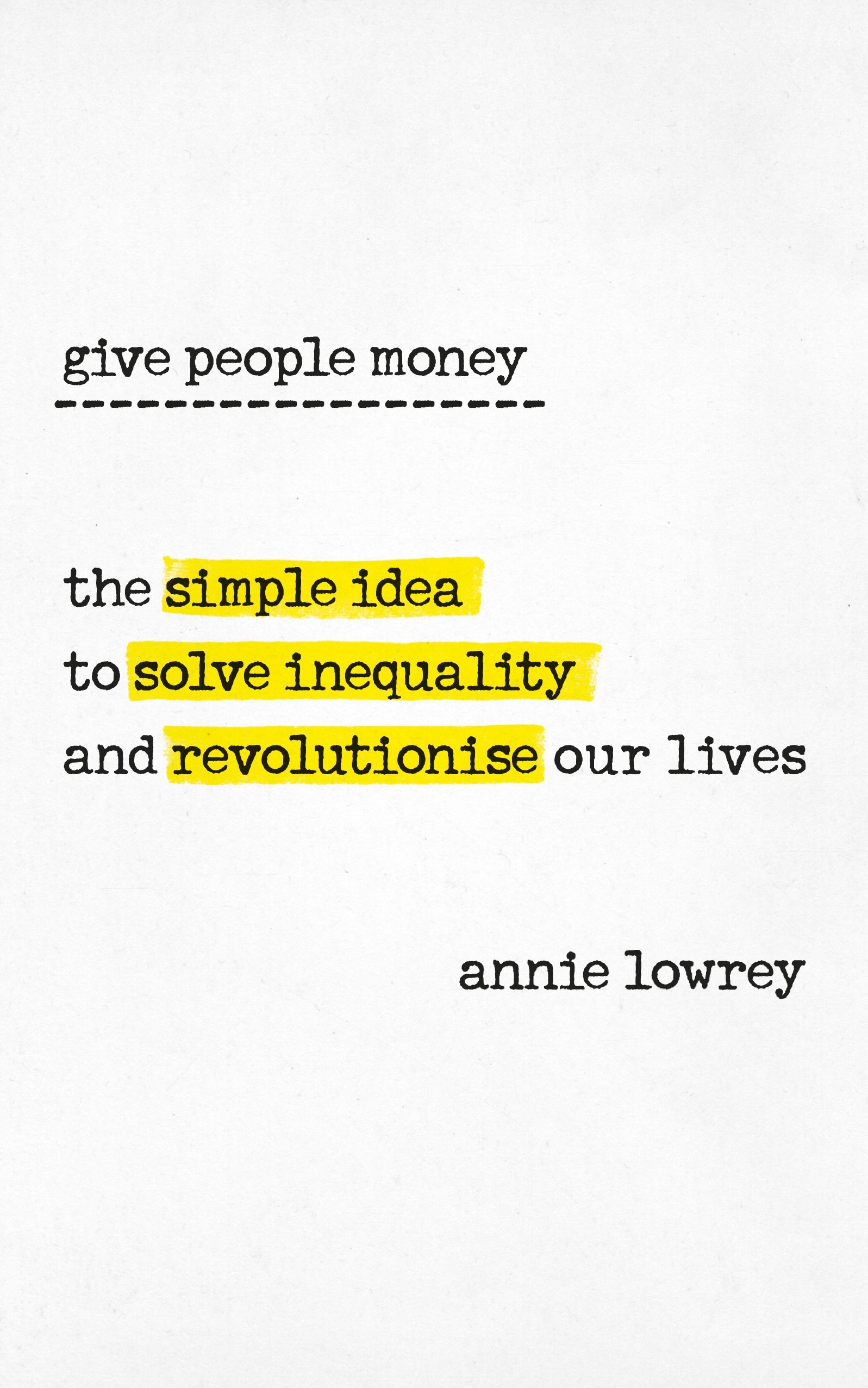 Give People Money: The surprising story of the simple idea poised to solve inequality and revolutionise our working lives