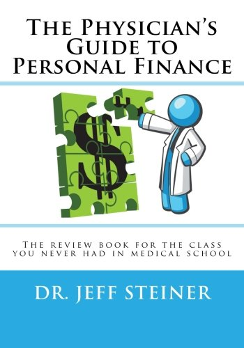The Physician's Guide to Personal Finance: The review book for the class you never had in medical school by Jeff Steiner D.O., ISBN: 9780989840101