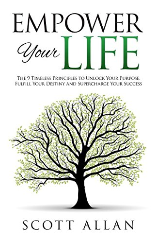 Empower Your Life: The 9 Timeless Principles To Unlock Your Purpose, Fulfill Your Destiny and Supercharge Your Success: Volume 3 (Go Empower Yourself) by Scott Allan, ISBN: 9781535230032
