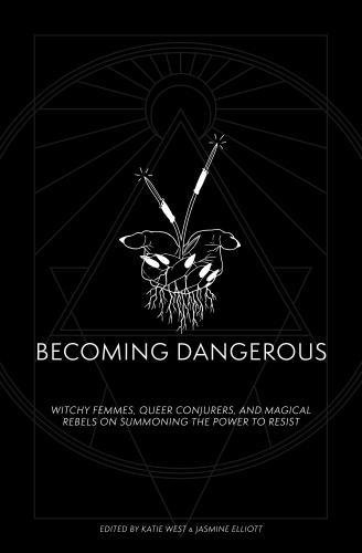 Becoming Dangerous: Witchy femmes, queer conjurers, and magical rebels on summoning the power to resist
