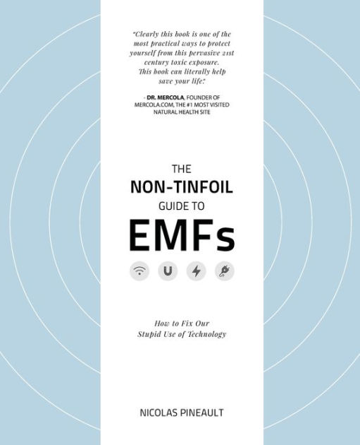 The Non-Tinfoil Guide to EMFs: How to Fix Our Stupid Use of Technology by Nicolas Pineault, ISBN: 9781976109126