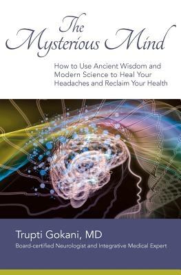 The Mysterious MindHow to Use Ancient Wisdom and Modern Science to... by Trupti Gokani MD, ISBN: 9780692378427