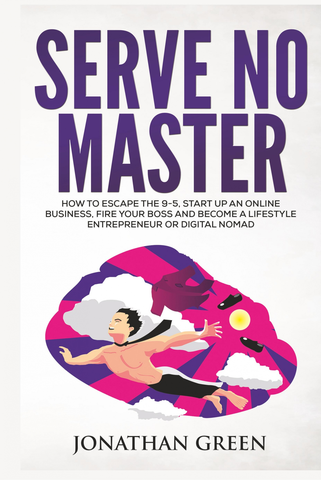 Serve No Master: How to Escape the 9-5, Start up an Online Business, Fire Your Boss and Become a Lifestyle Entrepreneur or Digital Nomad by Jonathan Green, ISBN: 9781947667006