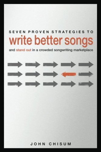 Seven Proven Strategies to Write Better Songs NowAnd Stand Out in a Crowded Songwriting Marketplace