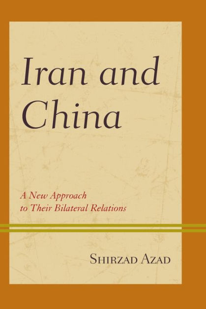 Iran and China: A New Approach to Their Bilateral Relations by Shirzad Azad, ISBN: 9781498544573
