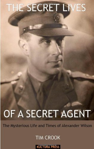 The Secret Lives Of A Secret Agent: The Mysterious Life and Times of Alexander Wilson by Tim Crook, ISBN: 9780954289980