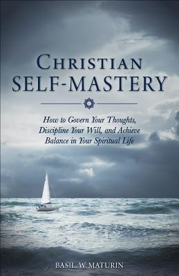 Christian Self-Mastery: How to Govern Your Thoughts, Discipline Your Will, and Achieve Balance in Your Spiritual Life
