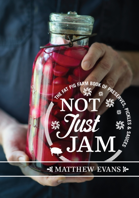 Not Just Jam: The Fat Pig Farm book of preserves, pickles and sauces by Matthew Evans, ISBN: 9781743366097