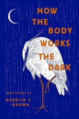 How the Body Works the DarkLove Poems by Derrick C. Brown