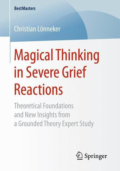 Magical Thinking in Severe Grief Reactions: Theoretical Foundations and New Insights from a Grounded Theory Expert Study (BestMasters) by Christian Lönneker, ISBN: 9783658250010
