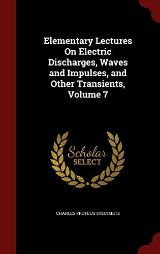 Elementary Lectures on Electric Discharges, Waves and Impulses, and Other Transients, Volume 7 by Charles Proteus Steinmetz, ISBN: 9781298551863