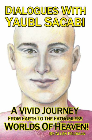 Dialogues With Yaubl Sacabi: A Vivid Journey From Earth To The Fathomless Worlds Of Heaven!