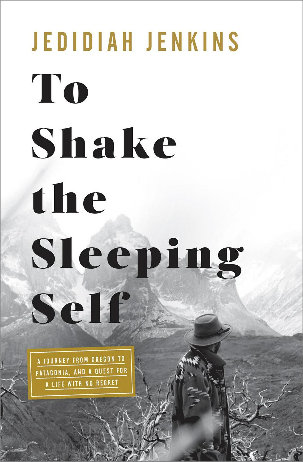 To Shake the Sleeping Self: A 10,000-Mile Journey from Oregon to Patagonia, and One Man's Quest to Wake Up the Soul