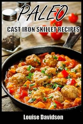 Paleo Cast Iron Skillet Recipes by Louise Davidson, ISBN: 9781511402934
