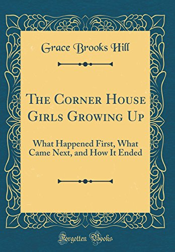 The Corner House Girls Growing Up: What Happened First, What Came Next, and How It Ended (Classic Reprint)