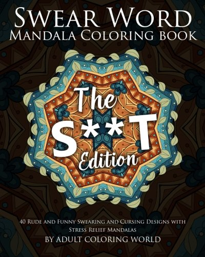 Swear Word Mandala Coloring Book: The S**t Edition - 40 Rude and Funny Swearing and Cursing Designs with Stress Relief Mandalas: Volume 2 (Funny Coloring Books)