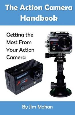 The Action Camera Handbook: Getting the Most From Your Action Camera