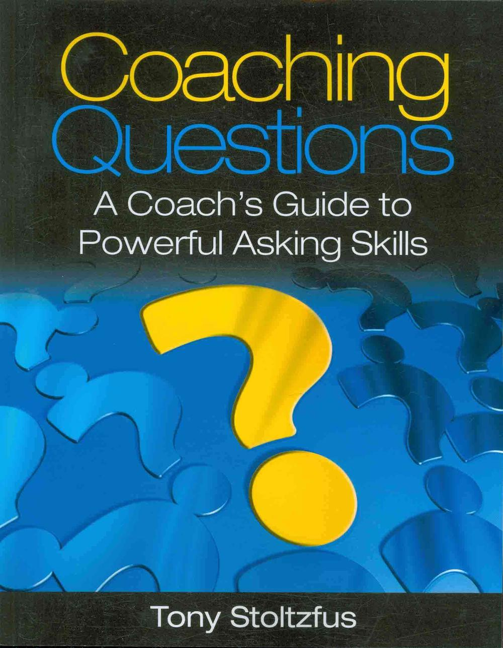 Coaching Questions: A Coach's Guide to Powerful Asking Skills by Tony Stoltzfus, ISBN: 9780979416361