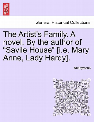 "The Artist's Family. a Novel. by the Author of ""Savile House"" [I.E. Mary Anne, Lady Hardy]."