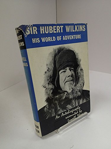 Sir Hubert Wilkins: His World of Adventure: A biography by Thomas L, ISBN: 9781299261815