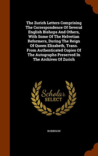 The Zurich Letters Comprising the Correspondence of Several English Bishops and Others, with Some of the Helvetian Reformers, During the Reign of Queen Elizabeth, Trans. from Authenticated Copies of the Autographs Preserved in the Archives of Zurich