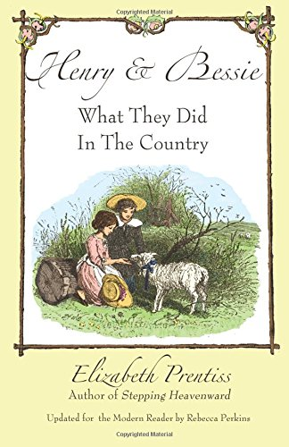 Henry and Bessie: What They Did in the Country by Elizabeth P. Prentiss, ISBN: 9780985470876