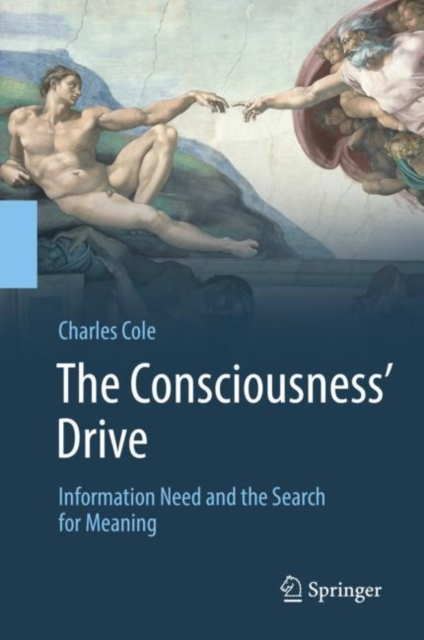 The Consciousness' Drive: Information Need and the Search for Meaning by Charles Cole, ISBN: 9783319924557