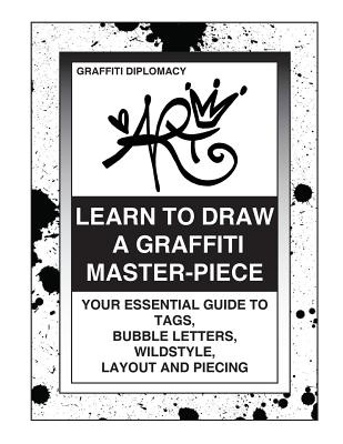 Learn To Draw A Graffiti Master-Piece: Your Essential Guide To Tags, Bubble Letters, Wildstyle, Layout And Piecing by Graffiti Diplomacy, ISBN: 9780988777293