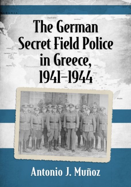 The German Secret Field Police in Greece, 1941-1945 by Antonio J. Munoz, ISBN: 9781476667843