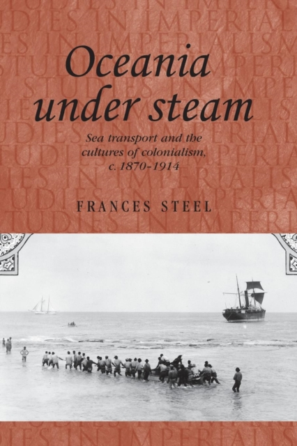 Oceania Under Steam: Sea Transport and the Cultures of Colonialism, C. 18701914 (Studies in Imperialism Mup)