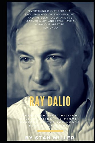 Ray Dalio: Earn Your First Billion Dollars Using The Proven Systems of the Top Hedge Fund Billionaires by Stan Miller, ISBN: 9781973206668