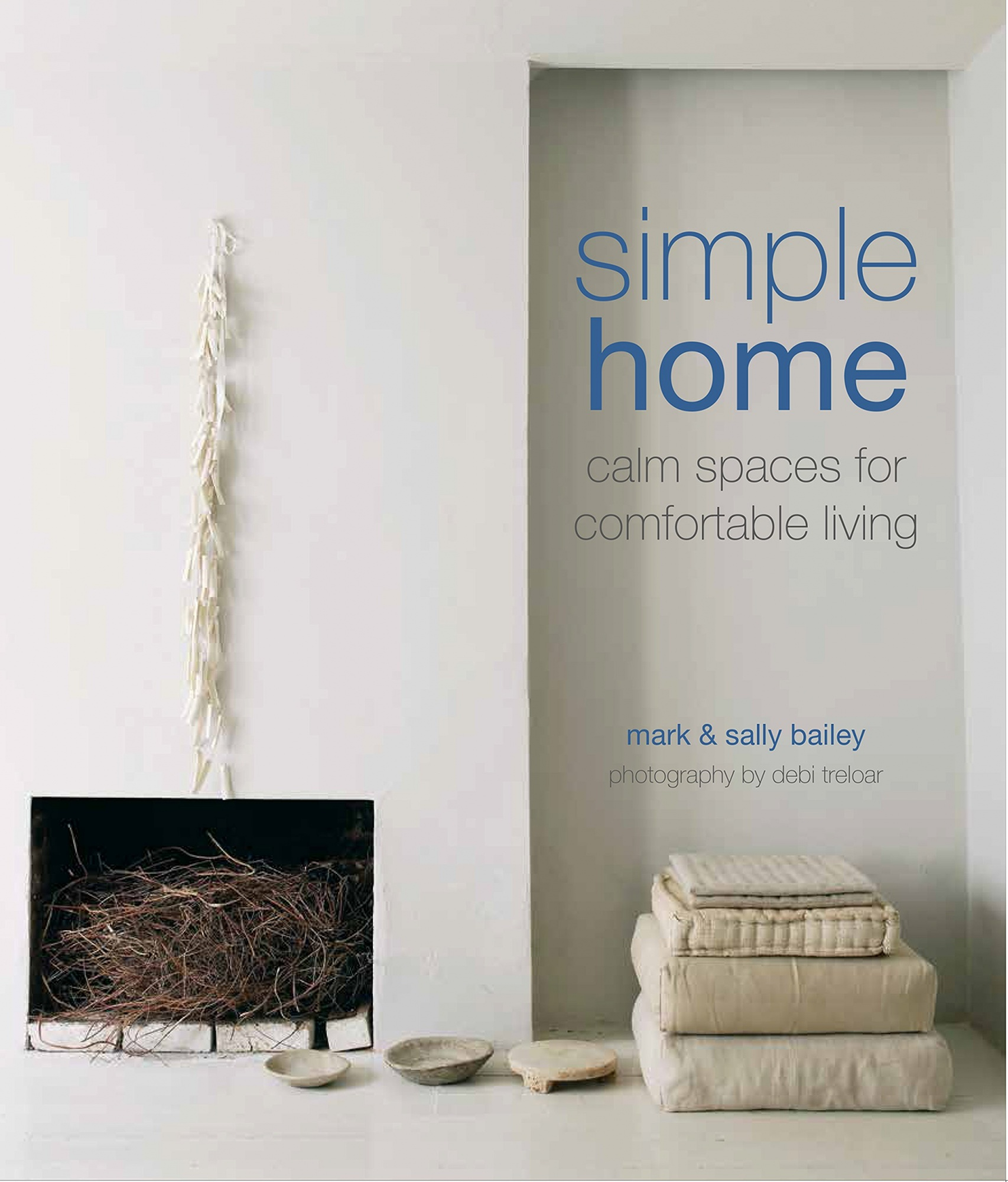 Simple Home: Calm Spaces for Comfortable Living by Mark Bailey, Sally Bailey, ISBN: 9781849758031