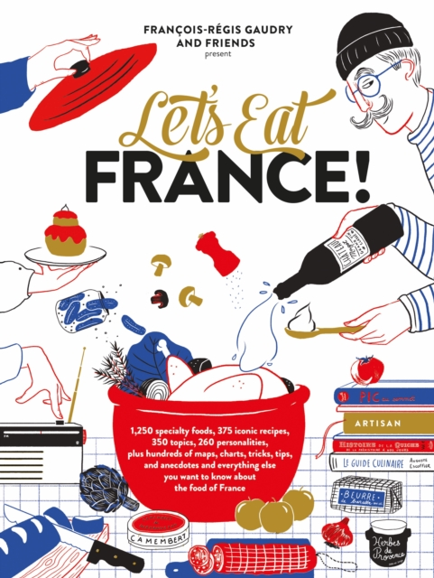 Let's Eat France!: 1,250 Specialty Foods, 375 Iconic Recipes, 350 Topics, 260 Personalities, Plus Hundreds of Maps, Charts, Tricks, Tips, and You Want to Know about the Food of France by Francois-Regis Gaudry, ISBN: 9781579658762
