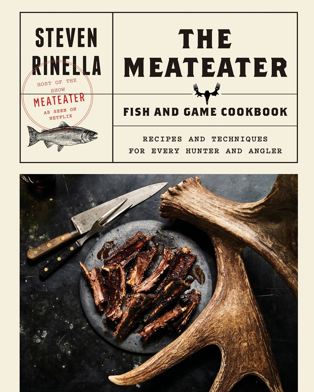 The Meateater Game and Fish Cookbook: Recipes and Techniques for Every Hunter and Angler by Steven Rinella, ISBN: 9780399590078