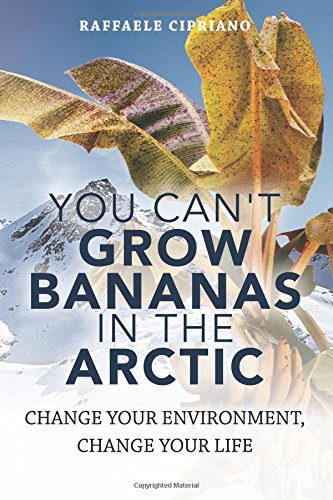 You Can't Grow Bananas In The Arctic: Change your Environment, Change your Life