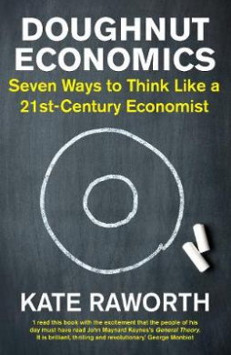 Doughnut Economics: Seven Ways to Think Like a 21st-Century Economist by Kate Raworth, ISBN: 9781847941381