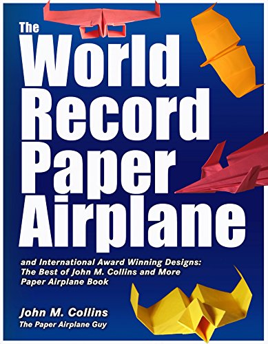 The World Record Paper Airplane and International Award Winning Designs: The Best of John M. Collins and More Paper Airplane Book