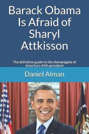 Barack Obama Is Afraid of Sharyl Attkisson: The definitive guide to the shenanigans of America's 44th president by Daniel Alman, ISBN: 9781730800764