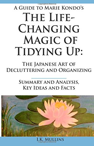 A Guide to Marie Kondo's The Life-Changing Magic of Tidying Up: The Japanese Art of Decluttering and Organizing  -  Summary and Analysis, Key Ideas and Facts