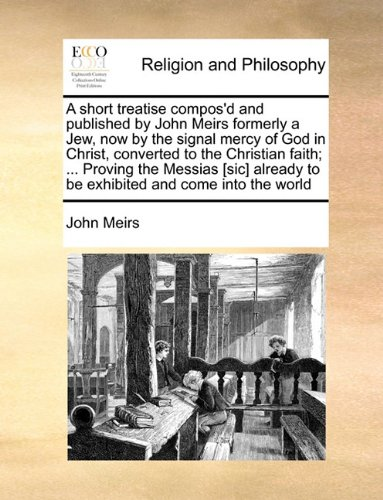 A Short Treatise Compos'd and Published by John Meirs Formerly a Jew, Now by the Signal Mercy of God in Christ, Converted to the Christian Faith; ... Proving the Messias [Sic] Already to Be Exhibited and Come Into the World