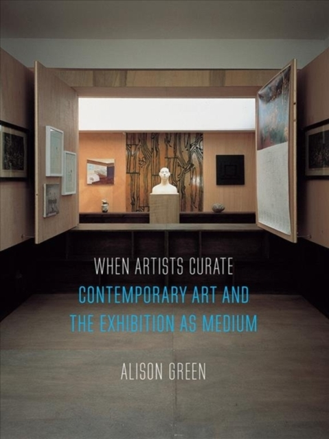 When Artists Curate: Contemporary Art and the Exhibition as Medium by Alison Green, ISBN: 9781780239330