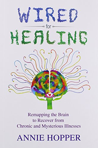 Wired for Healing - Remapping the Brain to Recover from Chronic and Mysterious Illnesses by Annie Hopper, ISBN: 9780993890109