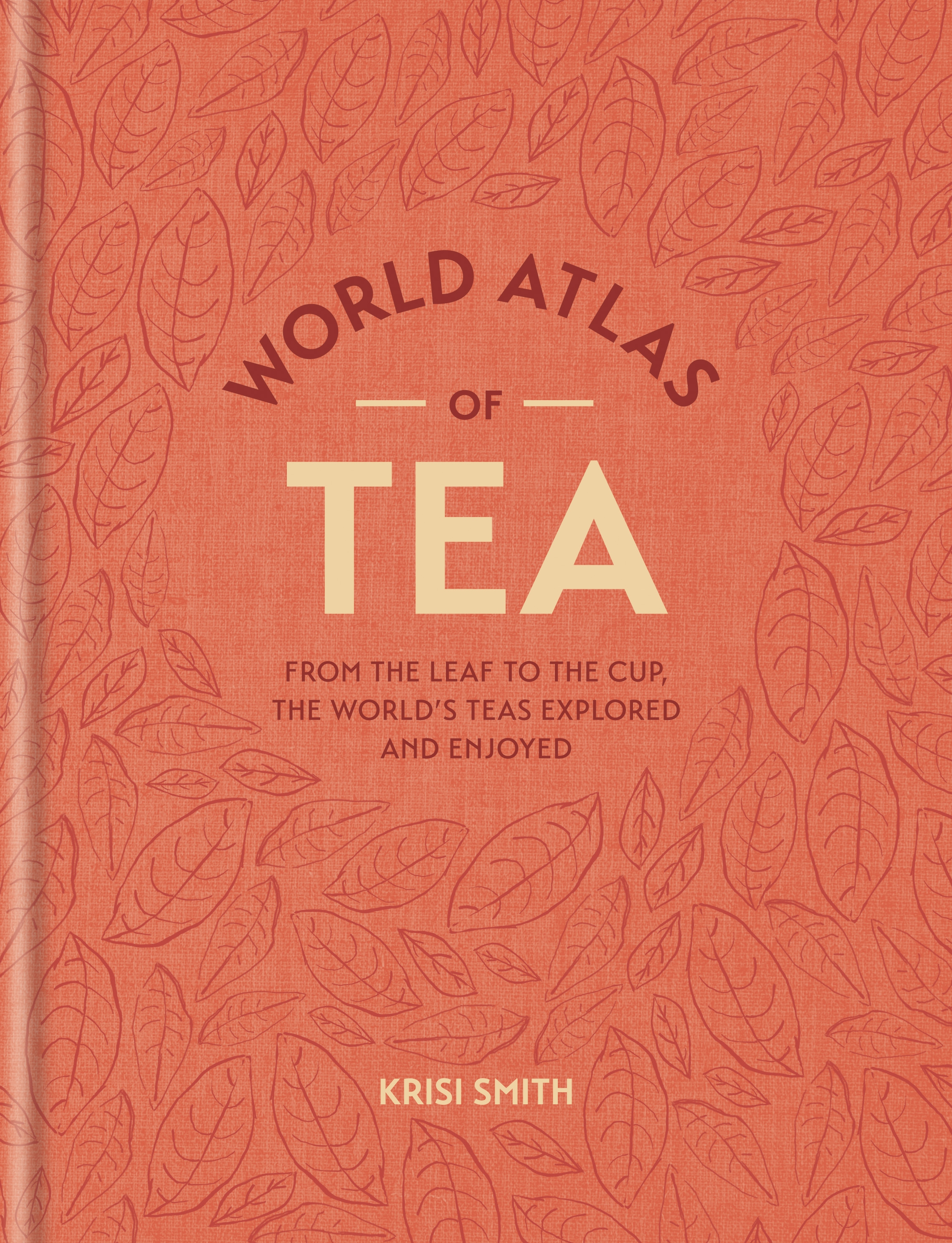 World Atlas of Tea: From the leaf to the cup, the world's teas explored and enjoyed