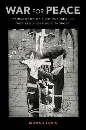 War for Peace: Genealogies of a Violent Ideal in Western and Islamic Thought by Murad Idris, ISBN: 9780190658014