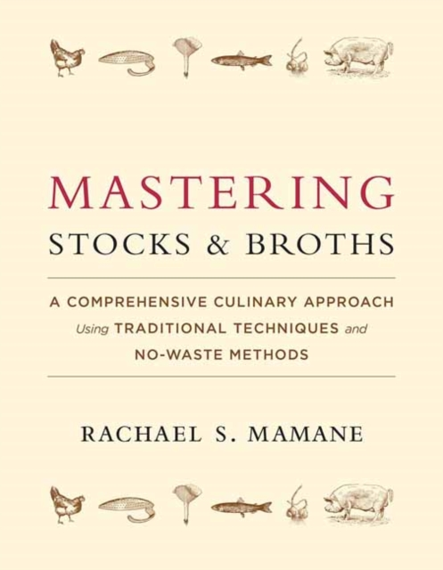 Mastering Stocks and Broths: A Comprehensive Culinary Approach Using Traditional Techniques and No-Waste Methods by Rachael Mamane, ISBN: 9781603586566