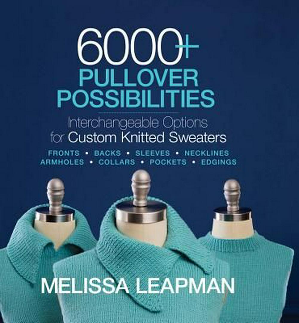 6000+ Pullover PossibilitiesInterchangeable Options for Custom Knitted Swea... by Melissa Leapman, ISBN: 9781936096947
